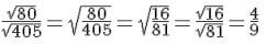 frac{sqrt{80}}{sqrt{405}}=sqrt{frac{80}{405}}=sqrt{frac{16}{81}}=frac{sqrt{16}}{sqrt{81}}=frac{4}{9}