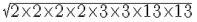 =sqrt{2times2times2times2times3times3times13times13}