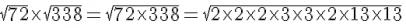 sqrt{72}timessqrt{338} =sqrt{72times338} =sqrt{2times2times2times3times3times2times13times13}